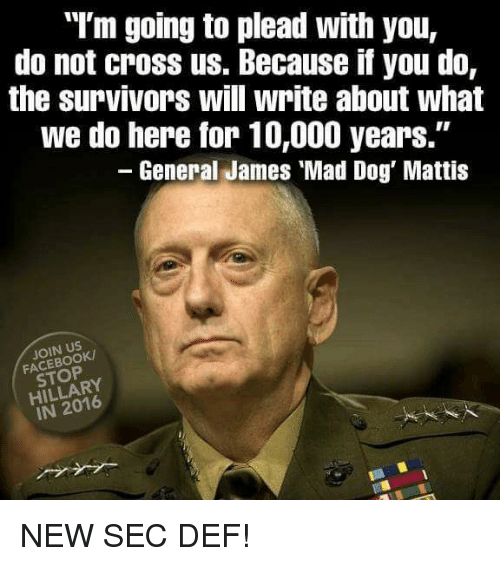"Memes, Cross, and Mad: ""I'm going to plead with you,  do not croSS us. Because if you do,  the survivors will write about what  we do here for 10,000 years.""  General James Mad Dog' Mattis  HILLARY NEW SEC DEF!"