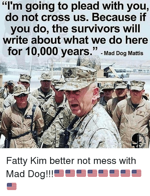 Memes, Cross, and Mad: I'm going to plead with you,  do not cross us. Because if  you do, the survivors will  write about what we do here  52  for 10,000 years. Mad Dog Mattis Fatty Kim better not mess with Mad Dog!!!🇺🇸🇺🇸🇺🇸🇺🇸🇺🇸🇺🇸🇺🇸🇺🇸🇺🇸
