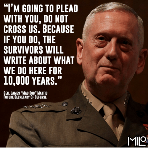 "Memes, Survivor, and Cross: ""I'M GOING TO PLEAD  WITH YOU, DO NOT  CROSS US. BECAUSE  IF YOU DO, THE  SURVIVORS WILL  WRITE ABOUT WHAT  WE DO HERE FOR  10,000 YEARS.""  GEN. JAMES ""MAD DoG"" MATTIS  FUTURESECRETARY OF DEFENSE  MILes"
