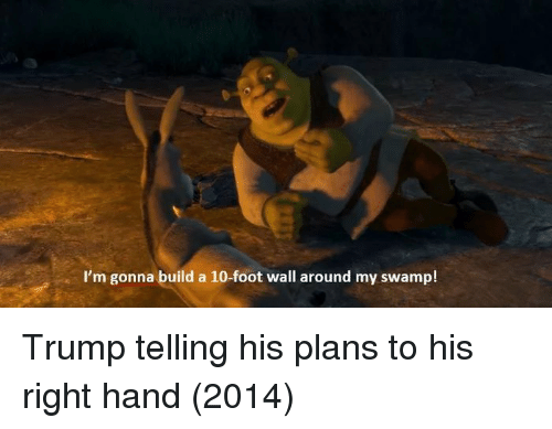 Trump, Foot, and Build A: I'm gonna build a 10-foot wall around my swamp! Trump telling his plans to his right hand (2014)