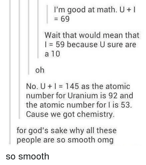 Memes, Omg, and Smooth: I'm good at math. U +I  = 69  Wait that would mean that  I = 59 because U sure are  a 10  oh  No. U + I = 145 as the atomic  number for Uranium is 92 and  the atomic number for I is 53  Cause we got chemistry  for god's sake why all these  people are so smooth omg so smooth