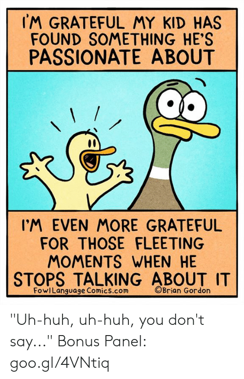 "Huh, Memes, and Passionate: IM GRATEFUL MY KID HAS  FOUND SOMETHING HE'S  PASSIONATE ABOUT  IM EVEN MORE GRATEFUL  FOR THOSE FLEETING  MOMENTS WHEN HE  STOPS TALKING ABOUT I  FowlLanguage Comics.com  ©Brian Gordon ""Uh-huh, uh-huh, you don't say..."" Bonus Panel: goo.gl/4VNtiq"