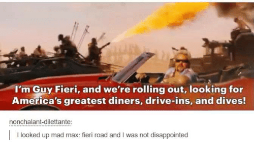 America, Dank, and Disappointed: I'm Guy Fieri, and we're rolling out, looking for  America's greatest diners, drive-ins, and dives!  nonchalant dilettante  looked up mad max: fieri road and l was not disappointed