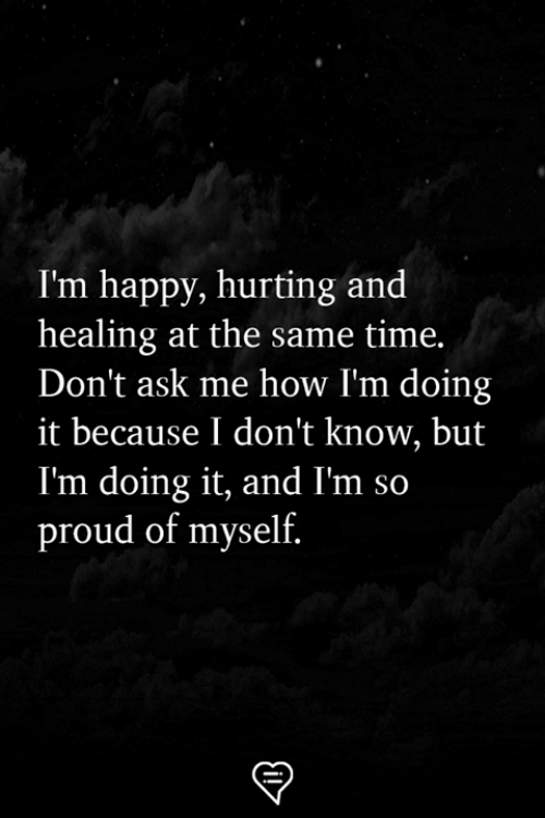 Memes, Happy, and Time: I'm happy, hurting and  healing at the same time.  Don't ask me how I'm doing  it because I don't know, but  I'm doing it, and I'm so  proud of myself.