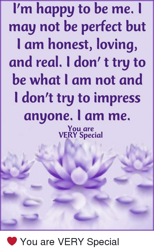 Memes, Happy, and Im Happy: I'm happy to be me.I  may not be perfect but  l am honest, loving,  and real. I don' t try to  be what I am not and  I don't try to impress  anyone. T am me.  You are  VERY Special ❤ You are VERY Special