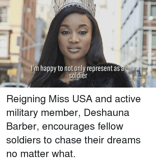 miss usa: I'm happy to not only represent as  soldier Reigning Miss USA and active military member, Deshauna Barber, encourages fellow soldiers to chase their dreams no matter what.