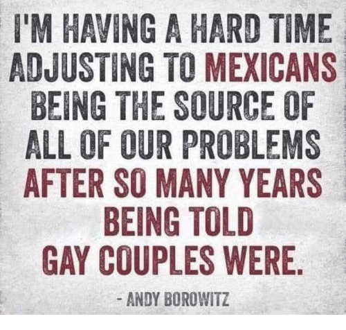 Dank, Time, and Andy Borowitz: I'M HAVING A HARD TIME  ADJUSTING TO MEXICANS  BEING THE SOURCE OF  ALL OF OUR PROBLEMS  AFTER SO MANY YEARS  BEING TOLD  GAY COUPLES WERE  - ANDY BOROWITZ