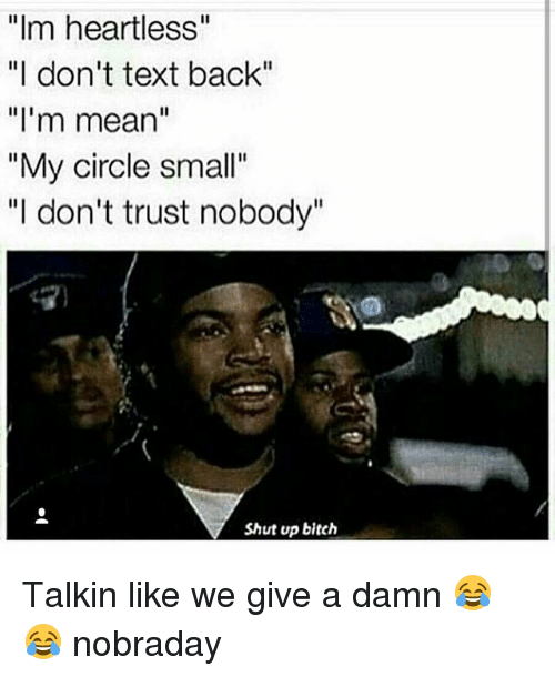 """Bitch, Funny, and Shut Up: """"Im heartless""""  """"I don't text back""""  """"I'm mean""""  """"My circle small""""  """"I don't trust nobody""""  Shut up bitch Talkin like we give a damn 😂😂 nobraday"""