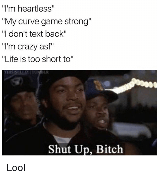 "Bitch, Crazy, and Curving: ""I'm heartless""  ""My curve game strong""  ""I don't text back""  ""I'm crazy asf""  ""Life is too short to""  Shut Up, Bitch Lool"