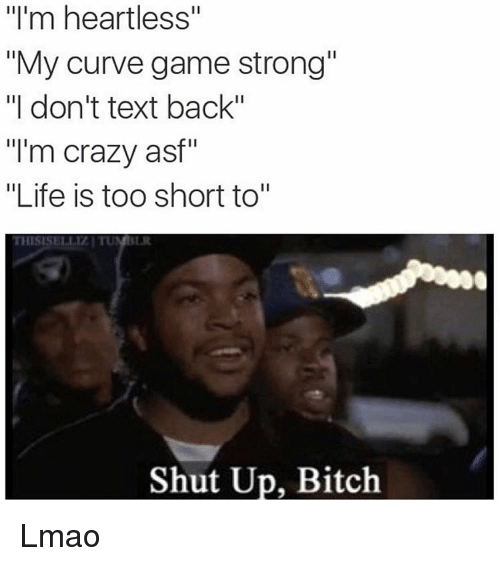 "Bitch, Crazy, and Curving: ""I'm heartless""  ""My curve game strong""  ""I don't text back""  ""I'm crazy asf""  ""Life is too short to""  THISISELLIZI TUN  Shut Up, Bitch. Lmao"