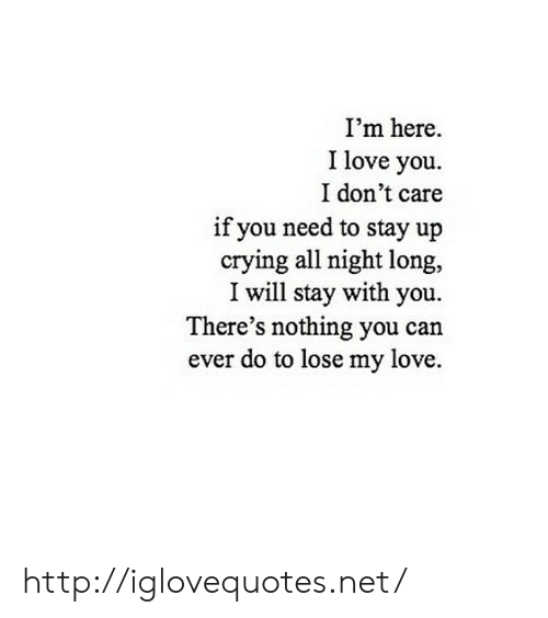 Crying, Love, and I Love You: I'm here.  I love you  I don't care  if you need to stay up  crying all night long,  I will stay with you.  There's nothing you can  ever do to lose my love. http://iglovequotes.net/