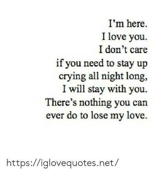 Crying, Love, and I Love You: I'm here.  I love you  I don't care  if you need to stay up  crying all night long,  I will stay with you  There's nothing you can  ever do to lose my love https://iglovequotes.net/