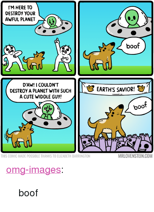 "Cute, Omg, and Tumblr: I'M HERE TO  DESTROY YOUR  AWFUL PLANET  boof  D'AW! I COULDN'T  DESTROY APLANET WITH SUCH  A CUTE WIDDLE GUY!  EARTH'S SAVIOR!  boof  THIS COMIC MADE POSSIBLE THANKS TO ELIZABETH BARRINGTON  MRLOVENSTEIN.COM <p><a href=""https://omg-images.tumblr.com/post/164024192832/boof"" class=""tumblr_blog"">omg-images</a>:</p>  <blockquote><p>boof</p></blockquote>"