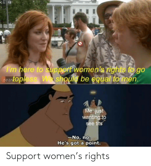 support: I'm here to support women's rights to go  reastopless W should be equal to men.  Me, just  wanting to  see tits  -No, no.  He's got a point. Support women's rights
