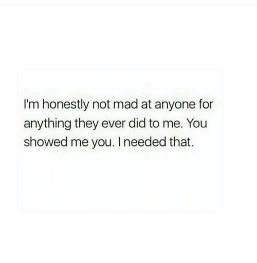 Mad, Did, and They: I'm honestly not mad at anyone for  anything they ever did to me. You  showed me you. I needed that.