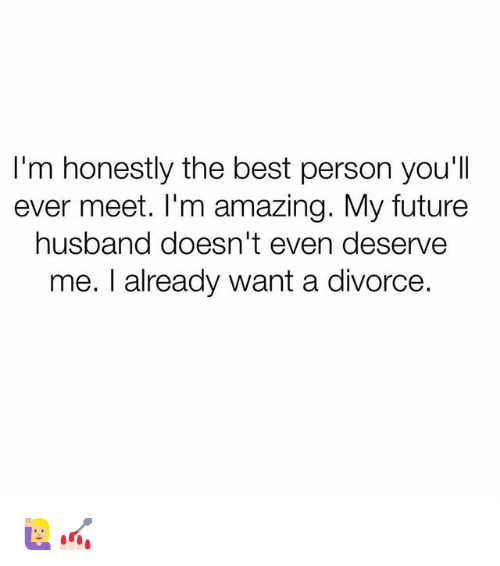 Future, Best, and Girl Memes: I'm honestly the best person you'll  ever meet. I'm amazing. My future  husband doesn't even deserve  me. I already want a divorce 🙋🏼♀️💅🏻