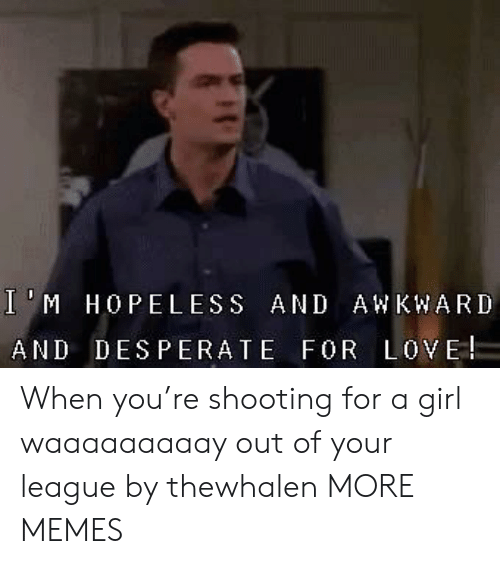 Dank, Desperate, and Love: IM HOPELESS AND AW KWARD  AND DESPERATE FOR LOVE When you're shooting for a girl waaaaaaaaay out of your league by thewhalen MORE MEMES