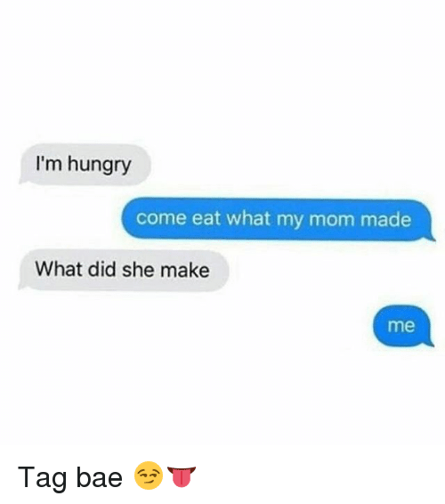 Bae, Hungry, and Memes: I'm hungry  come eat what my mom made  What did she make  me Tag bae 😏👅