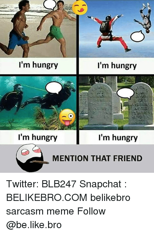 Be Like, Hungry, and Meme: I'm hungry  I'm hungry  I'm hungry  I'm hungry  MENTION THAT FRIEND Twitter: BLB247 Snapchat : BELIKEBRO.COM belikebro sarcasm meme Follow @be.like.bro