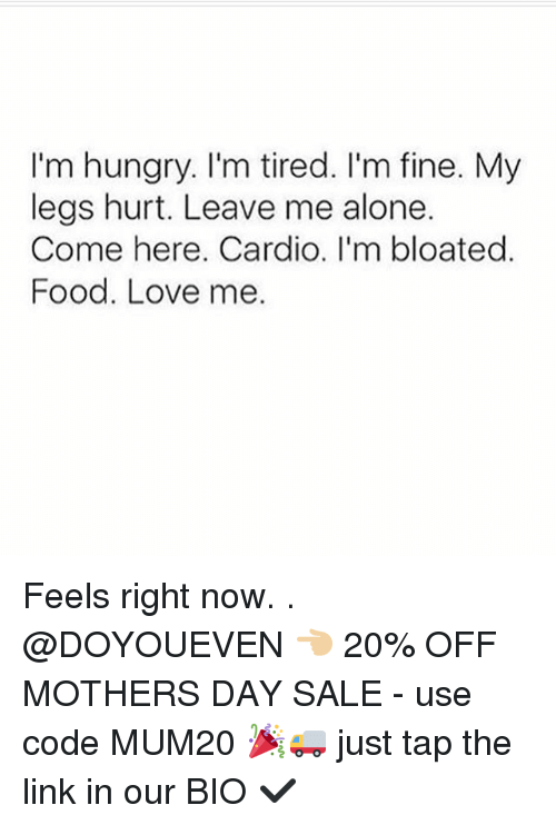 Being Alone, Food, and Gym: I'm hungry. I'm tired. I'm fine. My  legs hurt. Leave me alone.  Come here. Cardio. I'm bloated  Food. Love me. Feels right now. . @DOYOUEVEN 👈🏼 20% OFF MOTHERS DAY SALE - use code MUM20 🎉🚚 just tap the link in our BIO ✔️