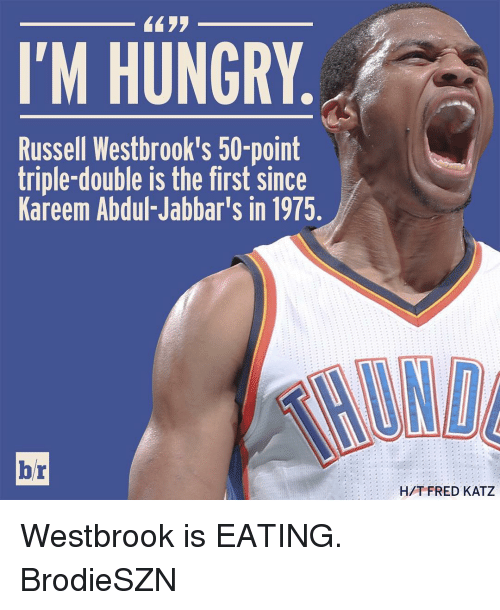 Hungry, Russell Westbrook, and Sports: I'M HUNGRY  Russell Westbrook's 50-point  triple-double is the first since  Kareem Abdul-Jabbar's in 1975.  br  HAT FRED KATZ Westbrook is EATING. BrodieSZN