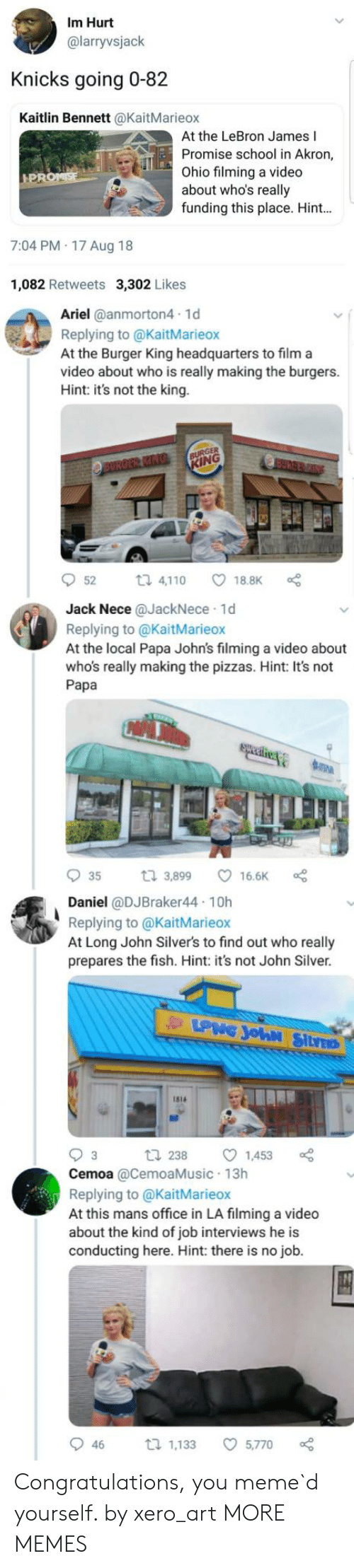Localism: Im Hurt  @larryvsjack  Knicks going 0-82  Kaitlin Bennett @KaitMarieox  At the LeBron James I  Promise school in Akron,  ohio filming a video  about who's really  funding this place. Hint  7:04 PM 17 Aug 18  1,082 Retweets 3,302 Likes  Ariel @anmorton4 1d  Replying to @KaitMarieox  At the Burger King headquarters to film a  video about who is really making the burgers.  Hint: it's not the king.  ING  52  ロ4,1 10  ㅇ18.BK。  Jack Nece @JackNece 1d  Replying to @KaitMarieox  At the local Papa John's filming a video about  who's really making the pizzas. Hint: It's not  Papa  935 3,899 ㅇ 166K oe  Daniel @DJBraker44 10h  Replying to @KaitMarieox  At Long John Silver's to find out who really  prepares the fish. Hint: it's not John Silver  1s14  2381453  Cemoa @CemoaMusic 13h  Replying to @KaitMarieox  At this mans office in LA filming a video  about the kind of job interviews he is  conducting here. Hint: there is no job.  46 1,133 5,770 Congratulations, you meme`d yourself. by xero_art MORE MEMES