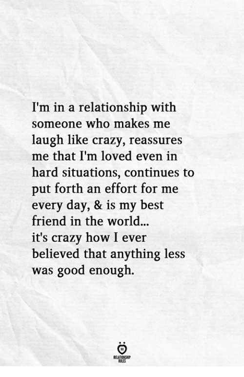 Best Friend, Crazy, and Best: I'm in a relationship with  someone who makes me  laugh like crazy, reassures  me that I'm loved even in  hard situations, continues to  put forth an effort for me  every day, & is my best  friend in the world.  it's crazy how I eve:r  believed that anything less  was good enough.