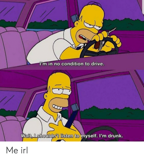 Drunk, Drive, and Irl: I'm in no condition to drive.  Wait,Ishouldn't listen to myself. I'm drunk. Me irl