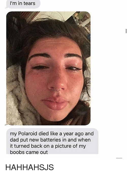 Dad, Tumblr, and Boobs: I'm in tears  my Polaroid died like a year ago and  dad put new batteries in and when  it turned back on a picture of my  boobs came out HAHHAHSJS