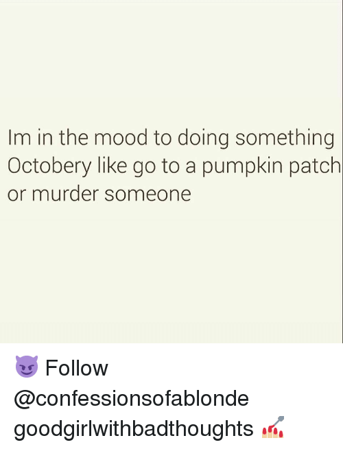 Memes, Mood, and Pumpkin: Im in the mood to doing something  Octobery like go to a pumpkin patch  or murder someone 😈 Follow @confessionsofablonde goodgirlwithbadthoughts 💅🏼