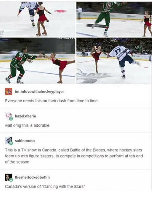 """Canadã¡: im inlovewithahockeyplayer  Everyone needs this on their dash from time to time  hazelxfaerie  wait omg this is adorable  sabinmoon  This is a TV show in Canada, called Battle of the Blades, where hockey stars  team up with figure skaters, to compete in competitions to perform at teh end  of the season  thesherlockedboffin  Canada's version of """"Dancing with the Stars"""""""