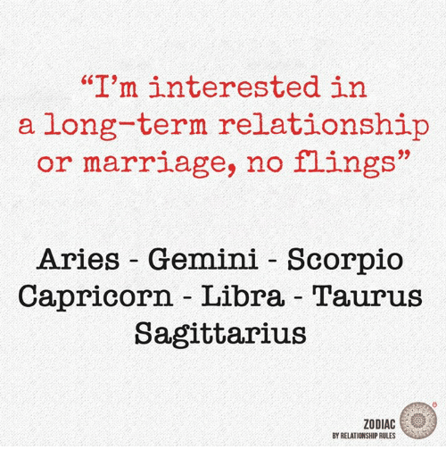 "Long Term Relationship: ""I'm interested in  a long-term relationship  or marriage, no flings""  Aries Gemini Scorpio  Capricorn Libra Taurus  Sagittarius  ZODIAC  BY RELATIONSHIP RULES"