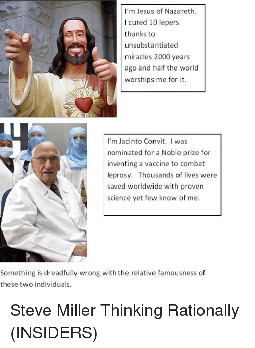 Dreads, Memes, and Science: I'm Jesus of Nazareth.  l cured 10 lepers  thanks to  unsubstantiated  miracles 2000 years  ago and half the world  worships me for it.  I'm Jacinto Convit  I was  nominated for a Noble prize for  inventing a vaccine to combat  leprosy. Thousands of lives were  saved worldwide with proven  science yet few know of me.  Something is dreadfully wrong with the relative famousness of  these two individuals. Steve Miller  Thinking Rationally (INSIDERS)