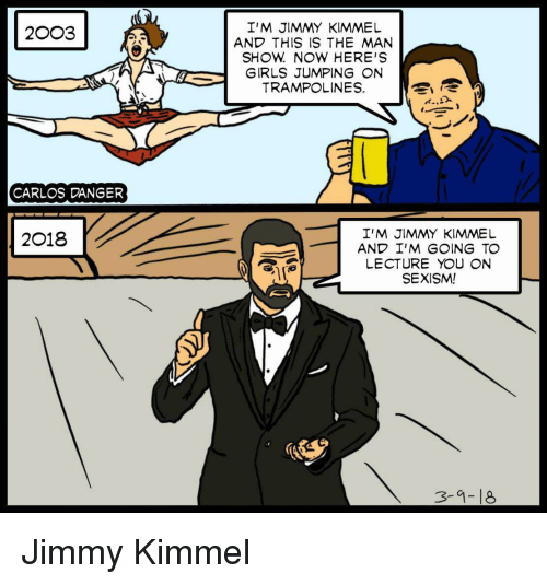 Girls, Jimmy Kimmel, and Bob Dylan: I'M JIMMY KIMMEL  AND THIS IS THE MAN  SHOW NOW HERE'S  GIRLS JUMPING ON  TRAMPOLINES.  2003  CARLOS DANGER  I'M JIMMY KIMMEL  AND I'M GOING TO  LECTURE YOU ON  SEXISM!  2018  3-9-18 Jimmy Kimmel