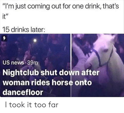 """News, Horse, and One: """"I'm just coming out for one drink, that's  it""""  15 drinks later:  US news 39m  Nightclub shut down after  woman rides horse onto  dancefloor I took it too far"""