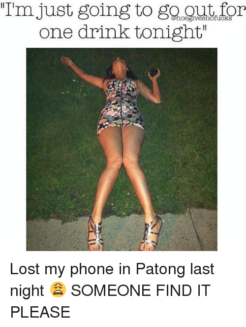 "Phone, Lost, and Girl Memes: ""Im just going to go gut for  one drink tonight""  IITI Lost my phone in Patong last night 😩 SOMEONE FIND IT PLEASE"