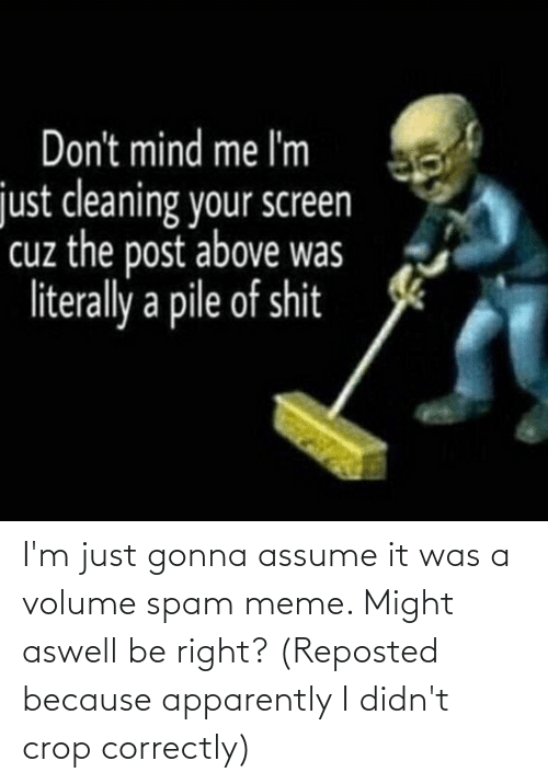 Spam Meme: I'm just gonna assume it was a volume spam meme. Might aswell be right? (Reposted because apparently I didn't crop correctly)