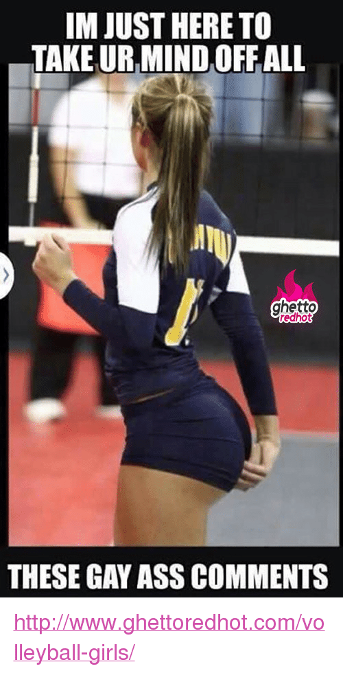 """Ass, Ghetto, and Girls: IM JUST HERE TO  TAKE UR MIND OFFALL  ghetto  redhot  THESE GAY ASS COMMENTS <p><a href=""""http://www.ghettoredhot.com/volleyball-girls/"""">http://www.ghettoredhot.com/volleyball-girls/</a></p>"""