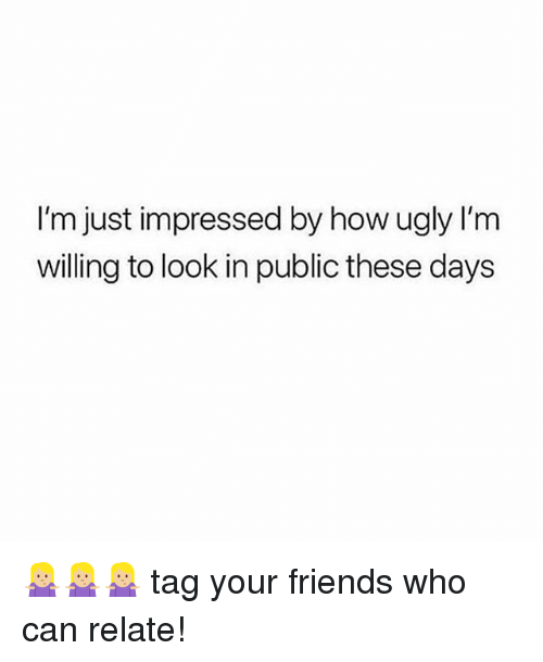 Friends, Ugly, and Girl Memes: I'm just impressed by how ugly lI'm  willing to look in public these days 🤷🏼♀️🤷🏼♀️🤷🏼♀️ tag your friends who can relate!