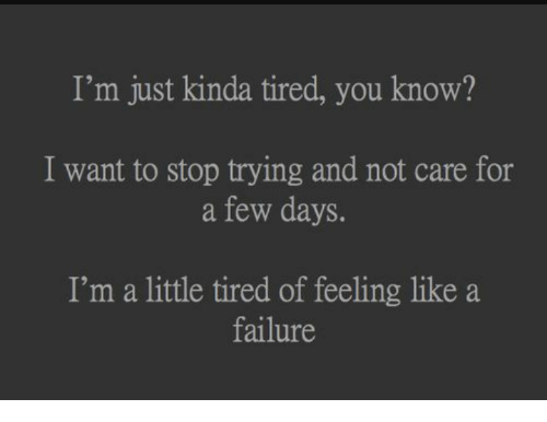 Failure, You, and For: I'm just kinda tired, you know?  I want to stop trying and not care for  a few days.  I'm a little tired of feeling like a  failure