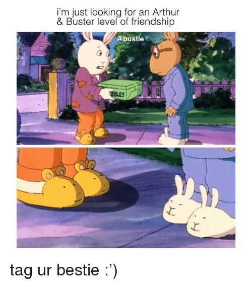 Arthur, Memes, and Friendship: i'm just looking for an Arthur  & Buster level of friendship  @bustle tag ur bestie :')