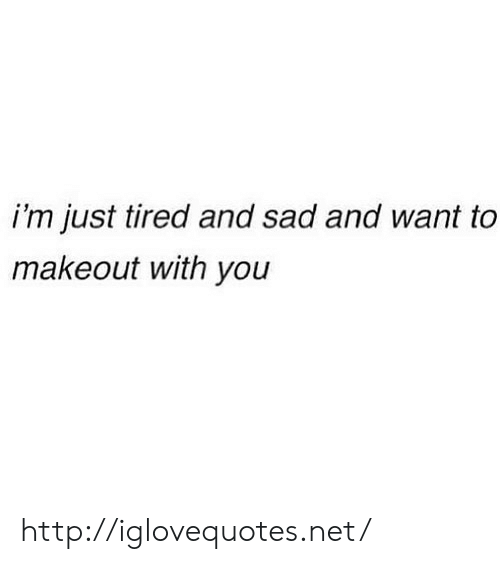 Http, Sad, and Net: i'm just tired and sad and want to  makeout with you http://iglovequotes.net/