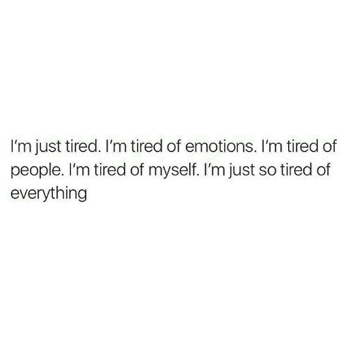 Tired, Just Tired, and People: I'm just tired. I'm tired of emotions. I'm tired of  people. I'm tired of myself. I'm just so tired of  everything