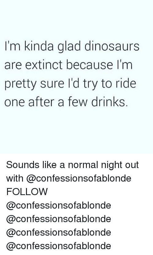 Memes, Dinosaurs, and 🤖: I'm kinda glad dinosaurs  are extinct because I'm  pretty sure I'd try to ride  one after a few drinks, Sounds like a normal night out with @confessionsofablonde FOLLOW @confessionsofablonde @confessionsofablonde @confessionsofablonde @confessionsofablonde