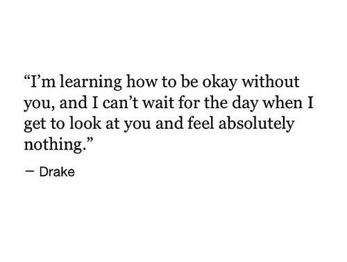 "Drake, How To, and Okay: ""I'm learning how to be okay without  you, and I can't wait for the day when I  get to look at you and feel absolutely  nothing.""  - Drake"