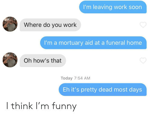Funny, Soon..., and Work: I'm leaving work soon  Where do you work  I'm a mortuary aid at a funeral home  Oh how's that  Today 7:54 AM  Eh it's pretty dead most days I think I'm funny