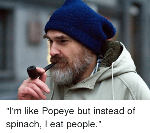 "Popeye: ""I'm like Popeye but instead of spinach, I eat people."""