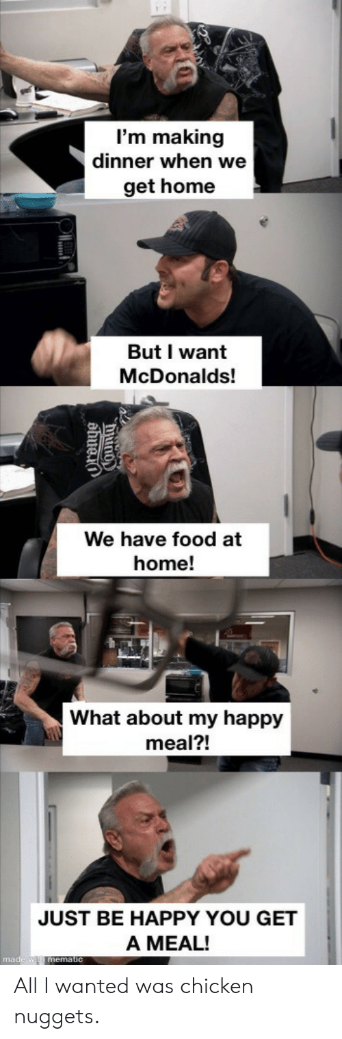 Meal: I'm making  dinner when we  get home  But I want  McDonalds!  We have food at  home!  What about my happy  meal?!  JUST BE HAPPY YOU GET  A MEAL!  made w mematic  hiuno  ahuei All I wanted was chicken nuggets.