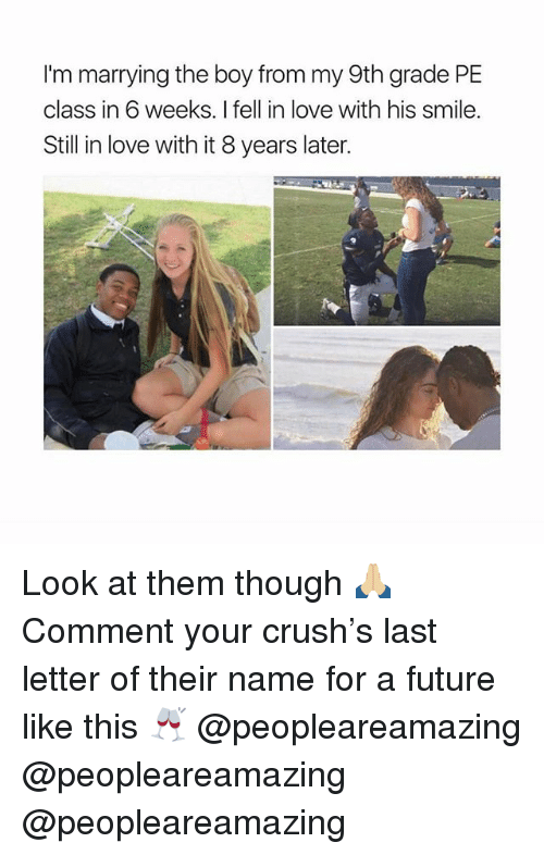 Crush, Future, and Love: I'm marrying the boy from my 9th grade PE  class in 6 weeks. I fell in love with his smile.  Still in love with it 8 years later. Look at them though 🙏🏼 Comment your crush's last letter of their name for a future like this 🥂 @peopleareamazing @peopleareamazing @peopleareamazing
