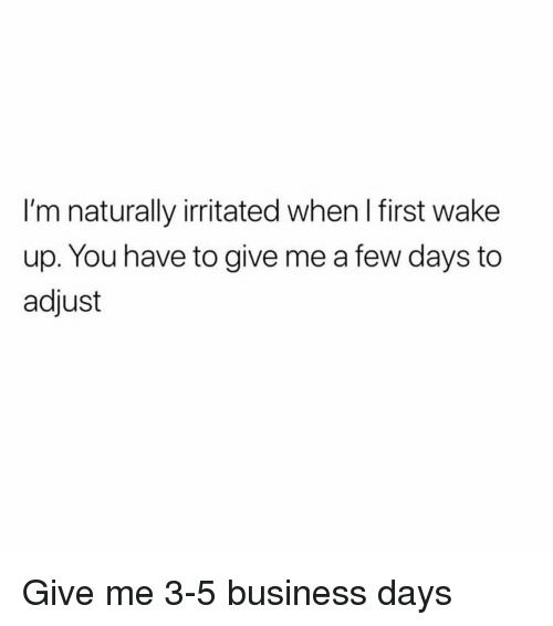 Memes, Business, and 🤖: I'm naturally irritated when I first wake  up. You have to give me a few days to  adjust Give me 3-5 business days